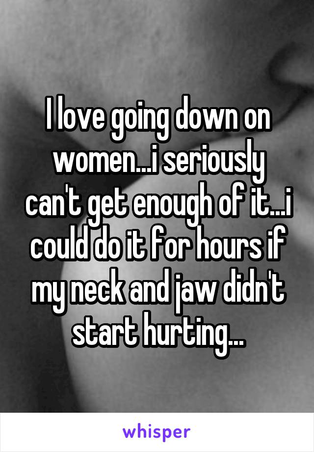 I love going down on women...i seriously can't get enough of it...i could do it for hours if my neck and jaw didn't start hurting...
