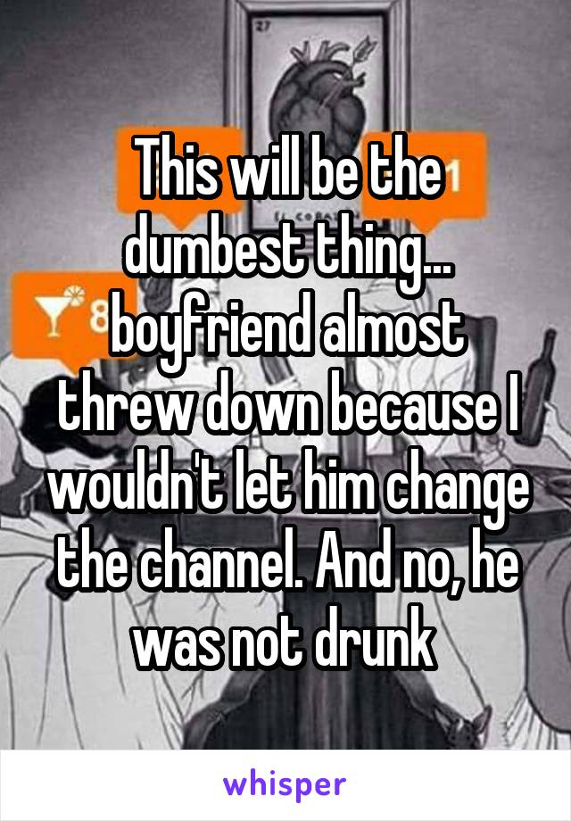 This will be the dumbest thing... boyfriend almost threw down because I wouldn't let him change the channel. And no, he was not drunk