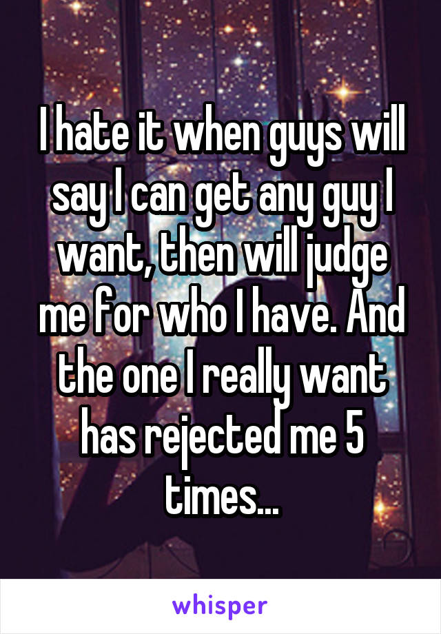 I hate it when guys will say I can get any guy I want, then will judge me for who I have. And the one I really want has rejected me 5 times...