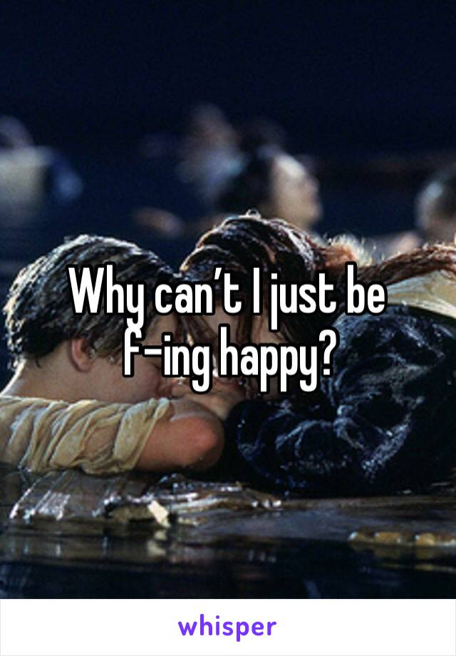 Why can't I just be  f-ing happy?