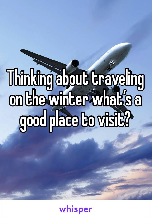 Thinking about traveling on the winter what's a good place to visit?