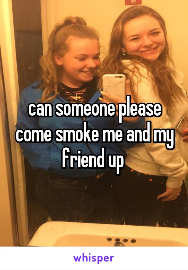 can someone please come smoke me and my friend up