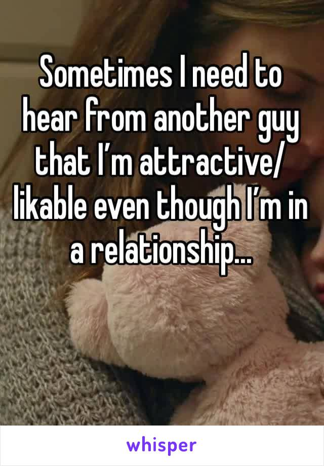 Sometimes I need to hear from another guy that I'm attractive/ likable even though I'm in a relationship...
