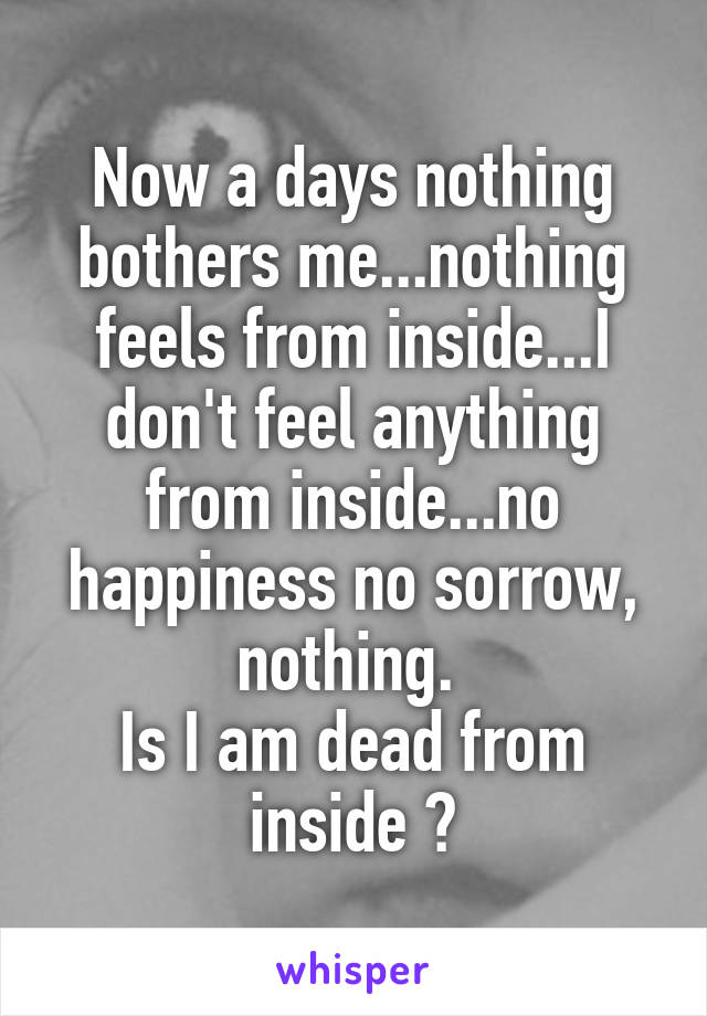 Now a days nothing bothers me...nothing feels from inside...I don't feel anything from inside...no happiness no sorrow, nothing.  Is I am dead from inside ?