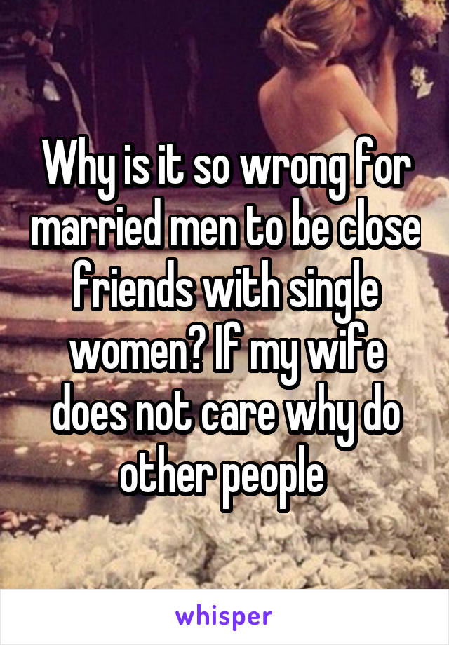 Why is it so wrong for married men to be close friends with single women? If my wife does not care why do other people