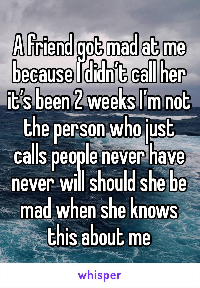 A friend got mad at me because I didn't call her it's been 2 weeks I'm not the person who just calls people never have never will should she be mad when she knows this about me