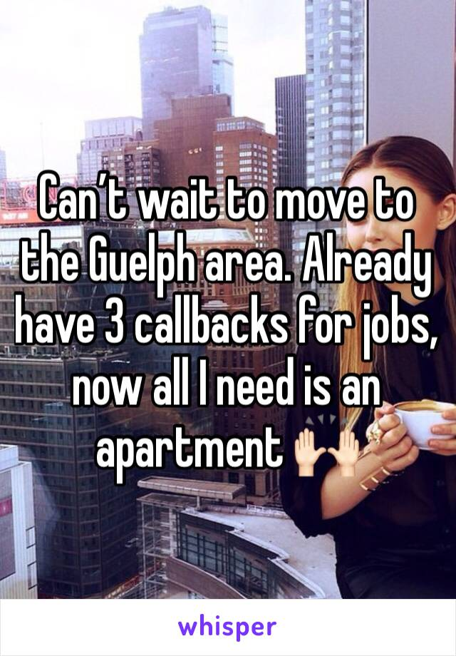 Can't wait to move to the Guelph area. Already have 3 callbacks for jobs, now all I need is an apartment 🙌🏻