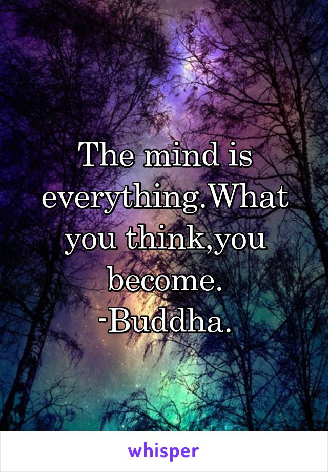 The mind is everything.What you think,you become. -Buddha.