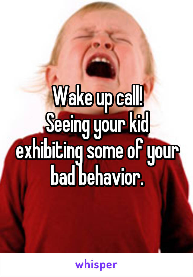 Wake up call! Seeing your kid exhibiting some of your bad behavior.