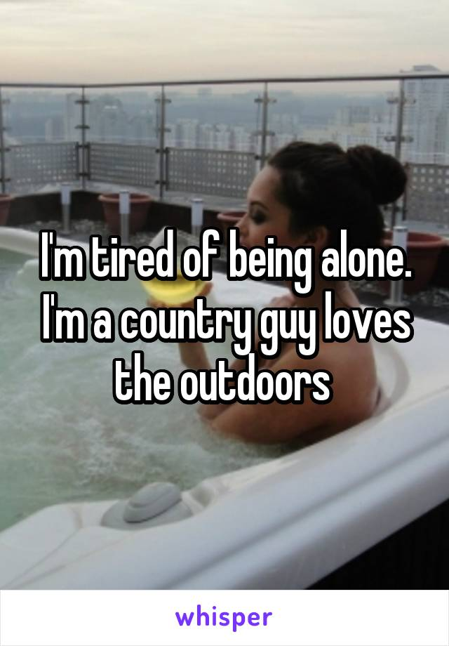 I'm tired of being alone. I'm a country guy loves the outdoors