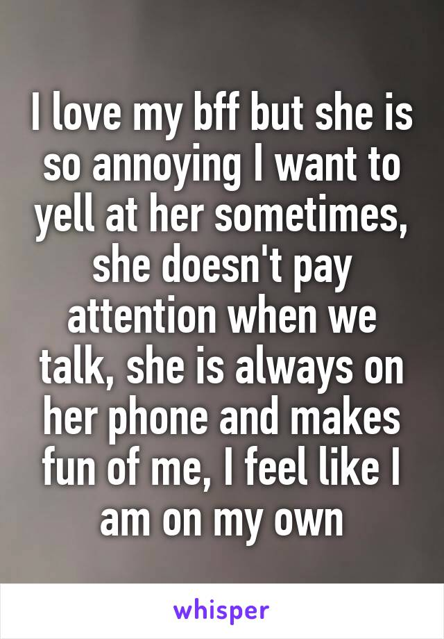 I love my bff but she is so annoying I want to yell at her sometimes, she doesn't pay attention when we talk, she is always on her phone and makes fun of me, I feel like I am on my own