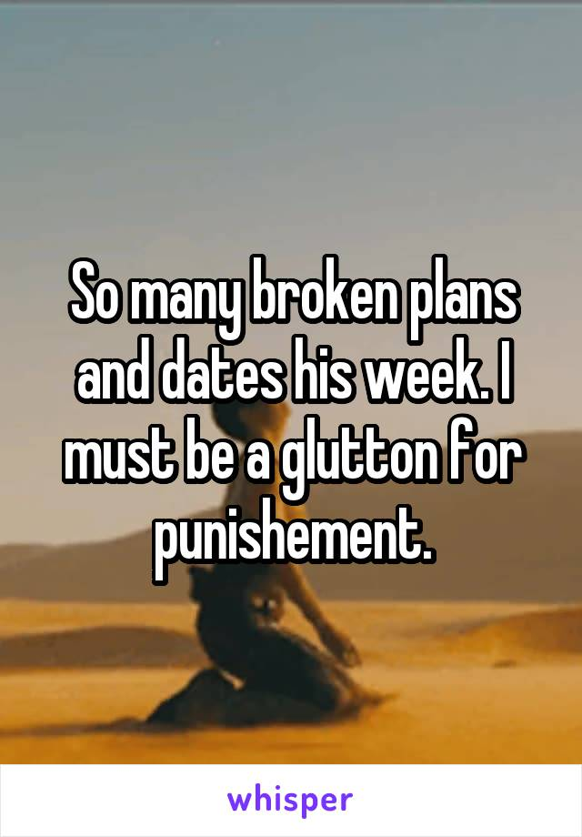 So many broken plans and dates his week. I must be a glutton for punishement.