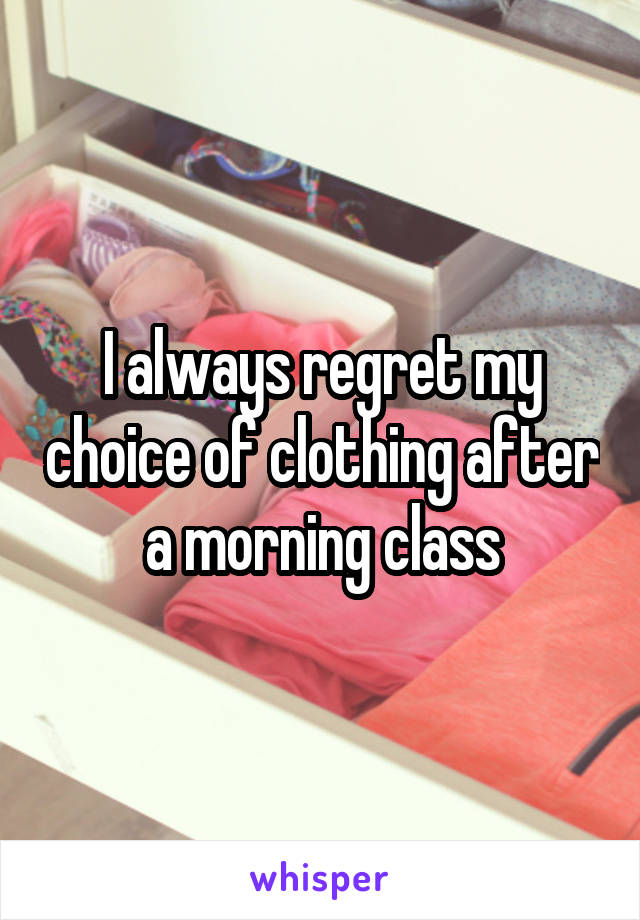 I always regret my choice of clothing after a morning class
