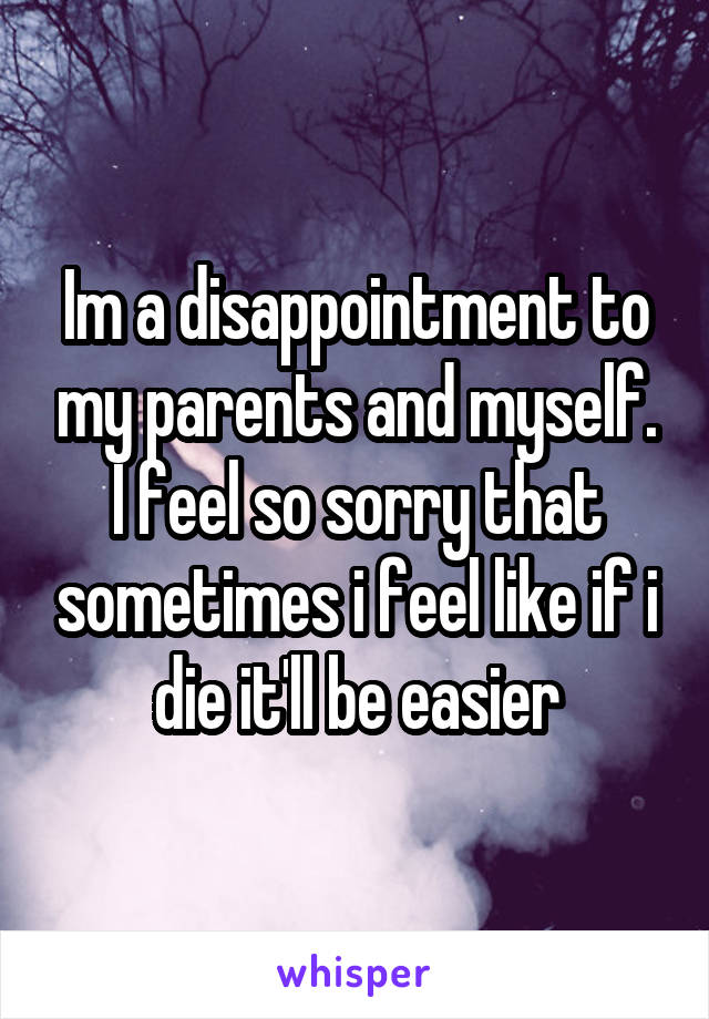 Im a disappointment to my parents and myself. I feel so sorry that sometimes i feel like if i die it'll be easier