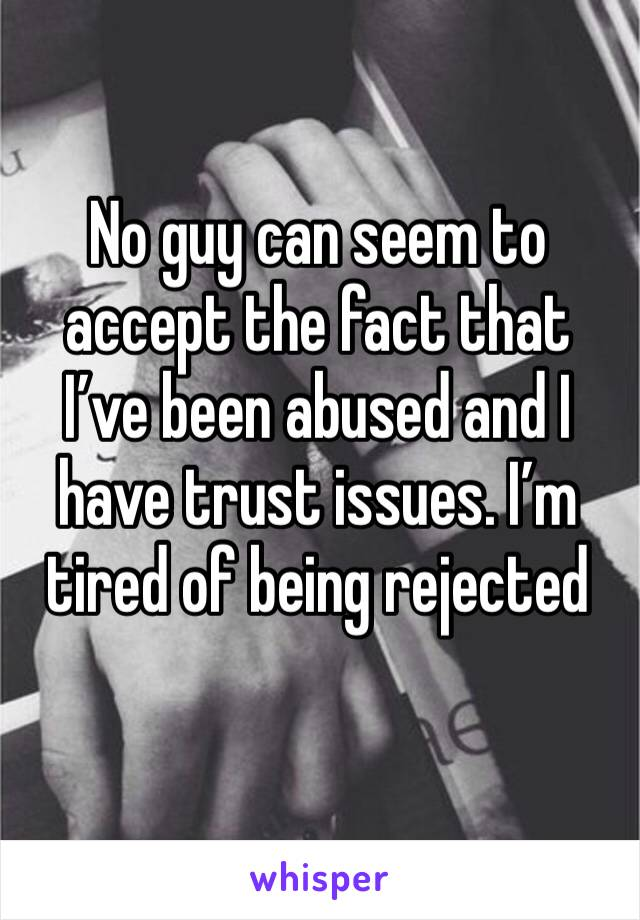 No guy can seem to accept the fact that I've been abused and I have trust issues. I'm tired of being rejected
