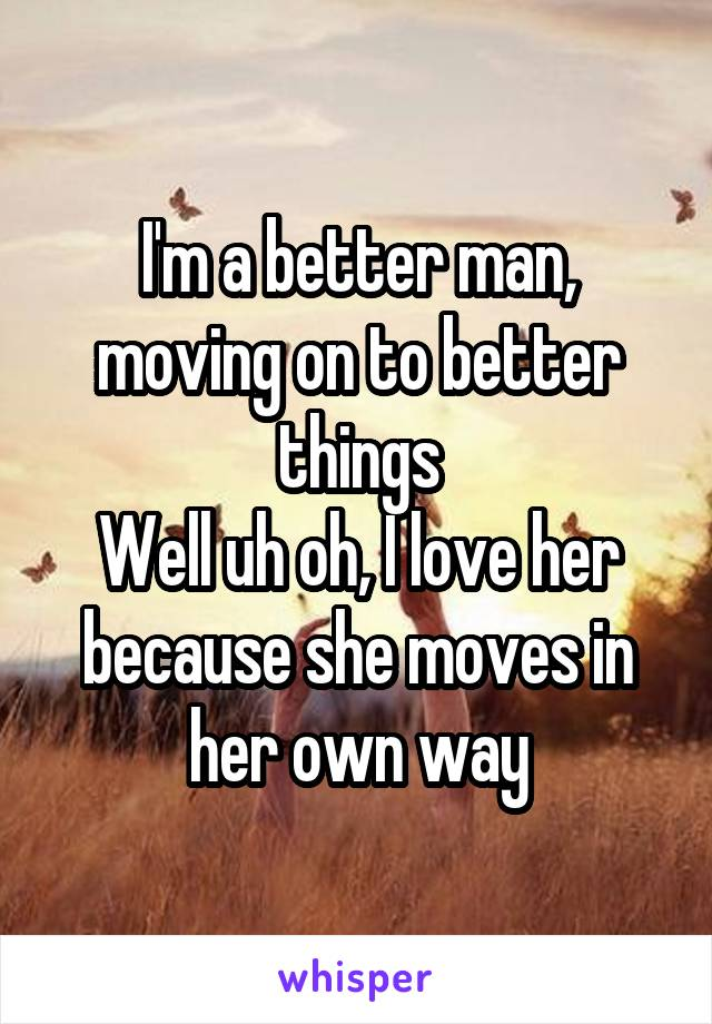 I'm a better man, moving on to better things Well uh oh, I love her because she moves in her own way