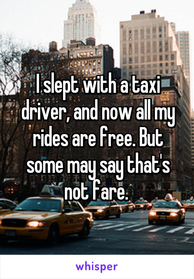 I slept with a taxi driver, and now all my rides are free. But some may say that's not fare.