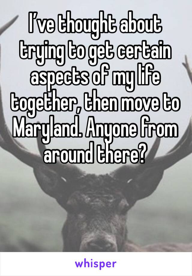 I've thought about trying to get certain aspects of my life together, then move to Maryland. Anyone from around there?