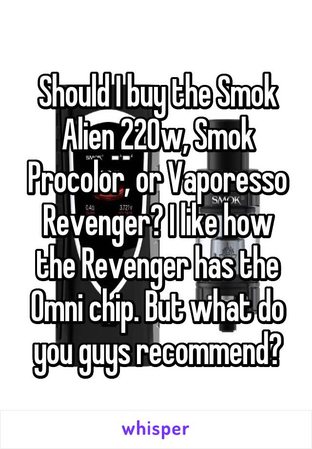 Should I buy the Smok Alien 220w, Smok Procolor, or Vaporesso Revenger? I like how the Revenger has the Omni chip. But what do you guys recommend?