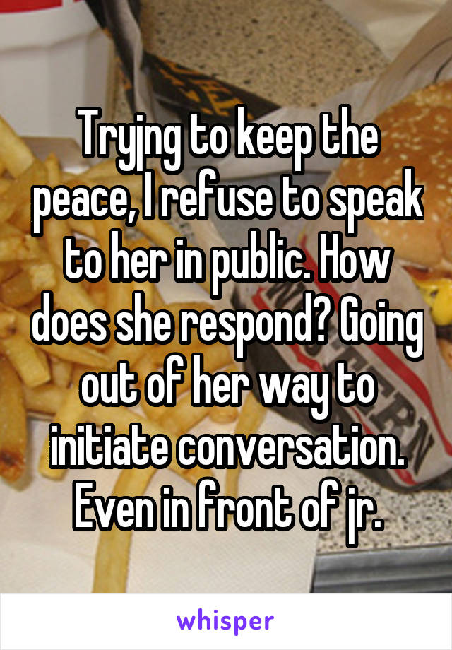 Tryjng to keep the peace, I refuse to speak to her in public. How does she respond? Going out of her way to initiate conversation. Even in front of jr.