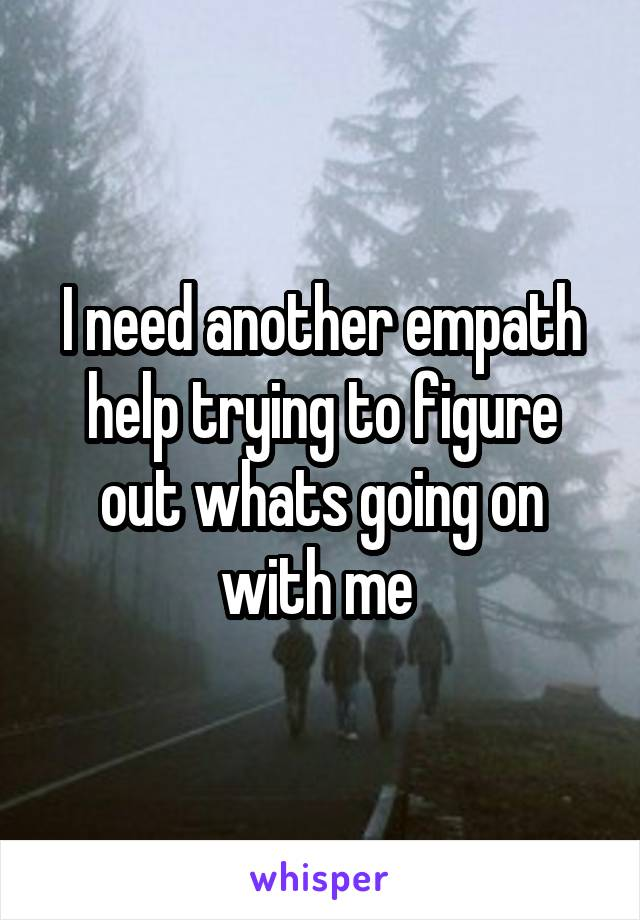 I need another empath help trying to figure out whats going on with me