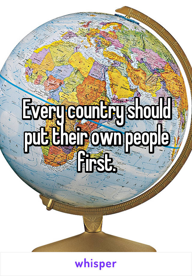 Every country should put their own people first.
