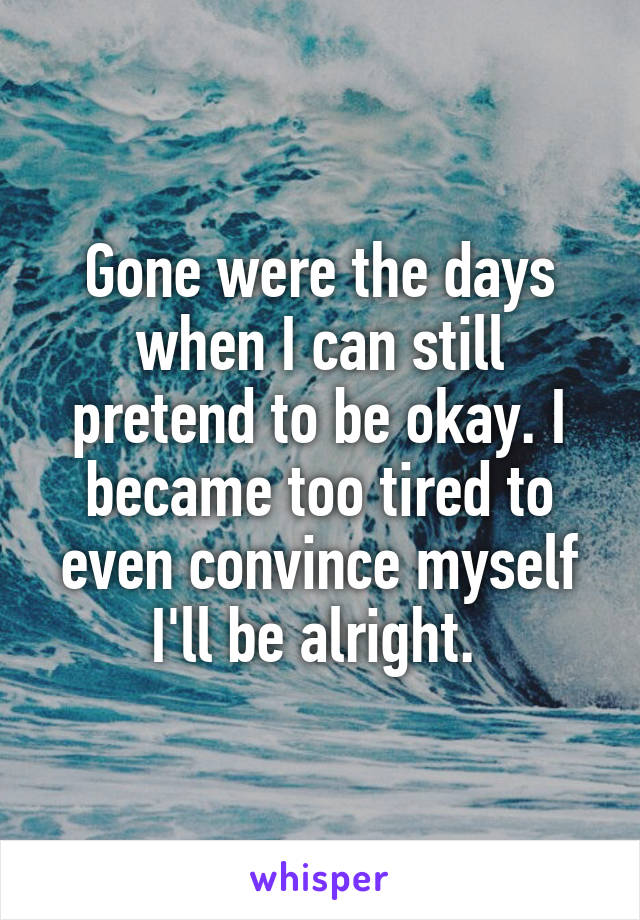 Gone were the days when I can still pretend to be okay. I became too tired to even convince myself I'll be alright.