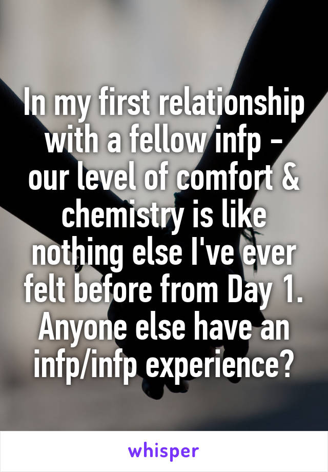 In my first relationship with a fellow infp - our level of comfort & chemistry is like nothing else I've ever felt before from Day 1. Anyone else have an infp/infp experience?