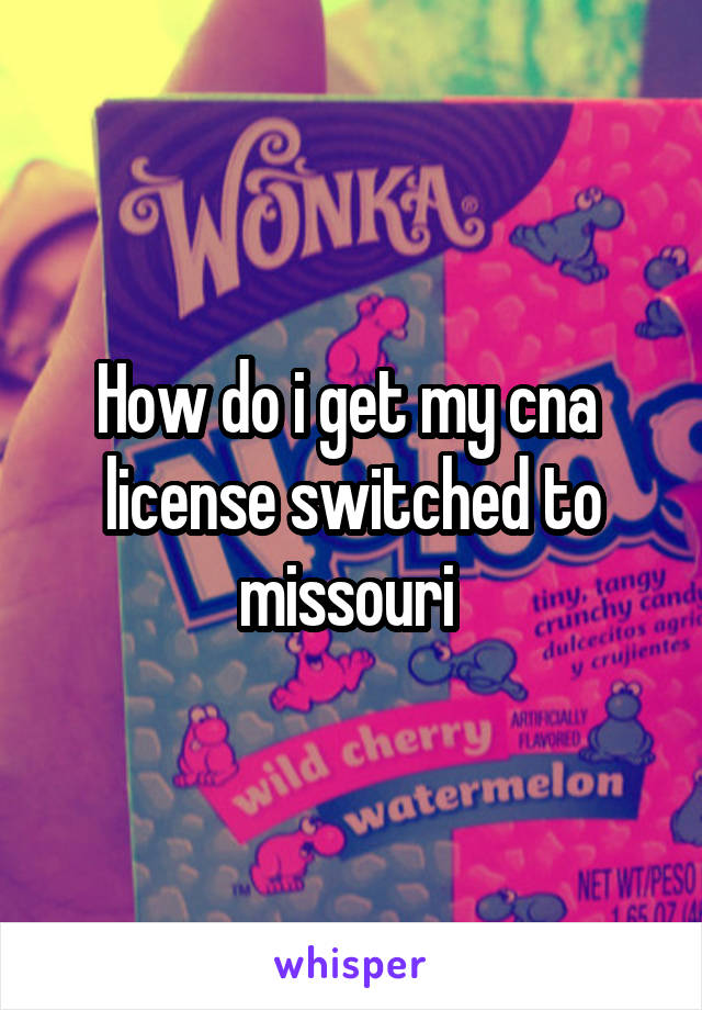 How do i get my cna  license switched to missouri