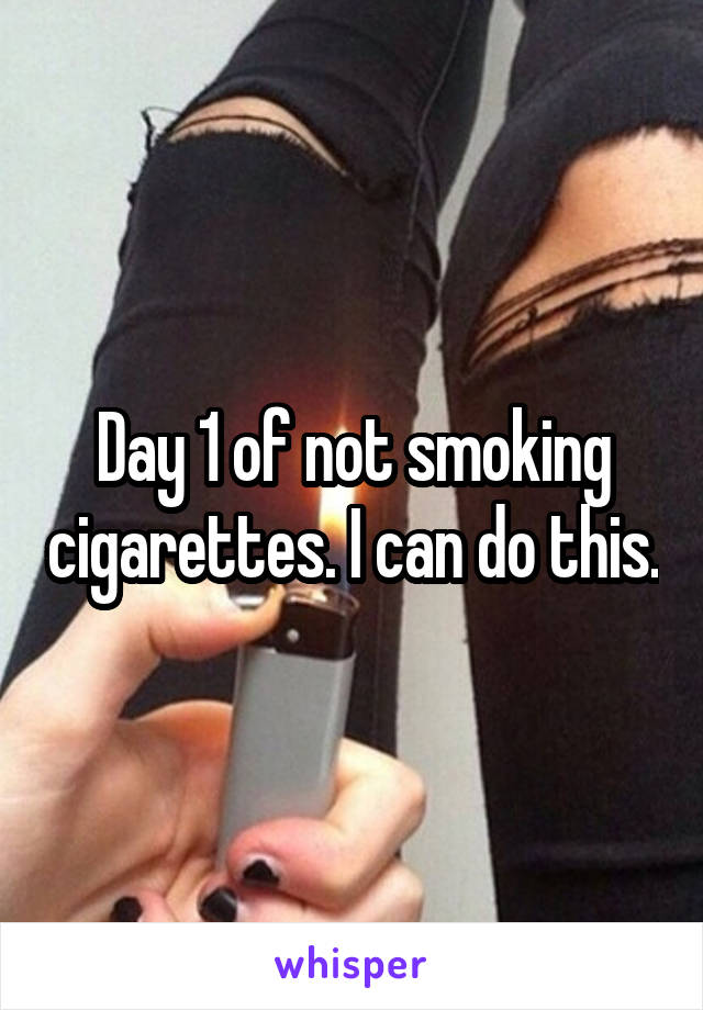 Day 1 of not smoking cigarettes. I can do this.
