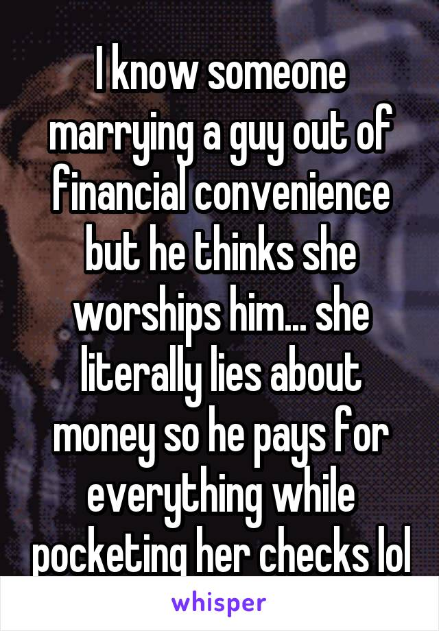 I know someone marrying a guy out of financial convenience but he thinks she worships him... she literally lies about money so he pays for everything while pocketing her checks lol