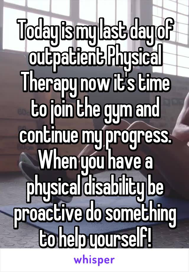 Today is my last day of outpatient Physical Therapy now it's time to join the gym and continue my progress. When you have a physical disability be proactive do something to help yourself!
