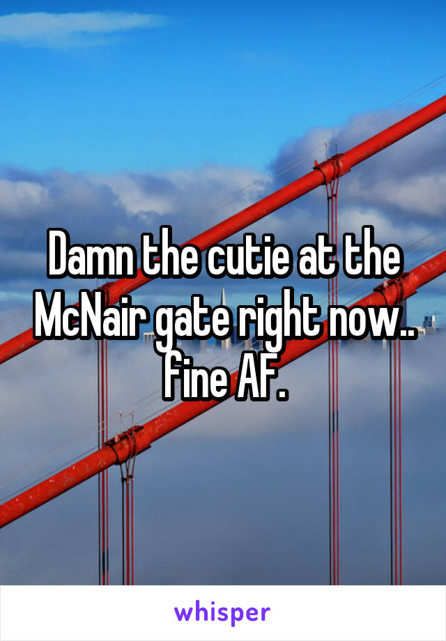 Damn the cutie at the McNair gate right now.. fine AF.