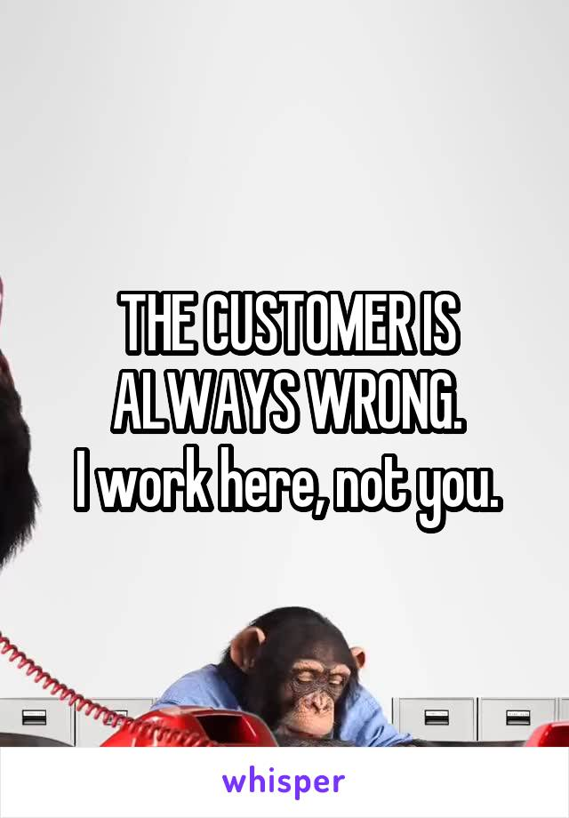 THE CUSTOMER IS ALWAYS WRONG. I work here, not you.