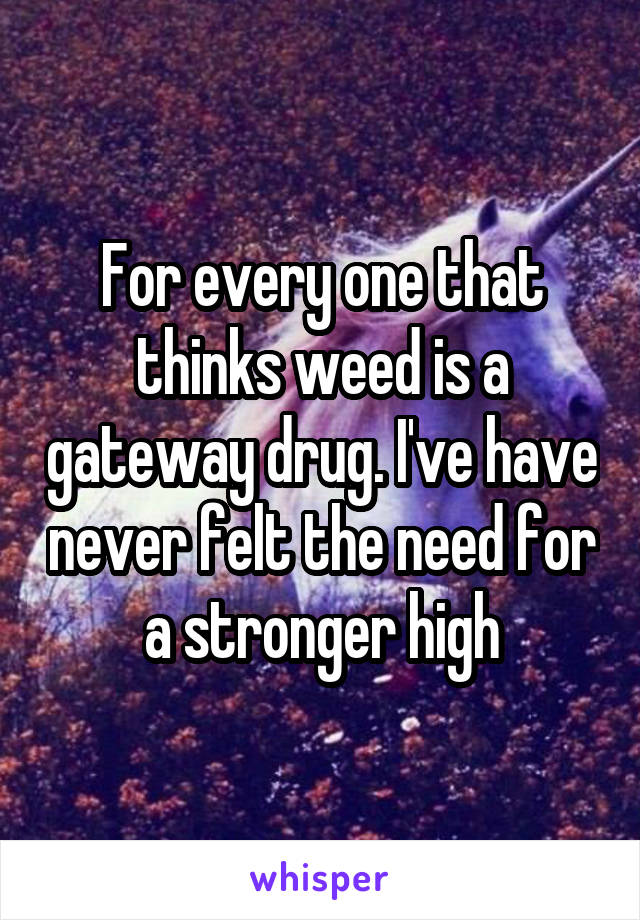 For every one that thinks weed is a gateway drug. I've have never felt the need for a stronger high