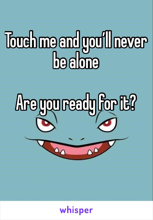 Touch me and you'll never be alone   Are you ready for it?