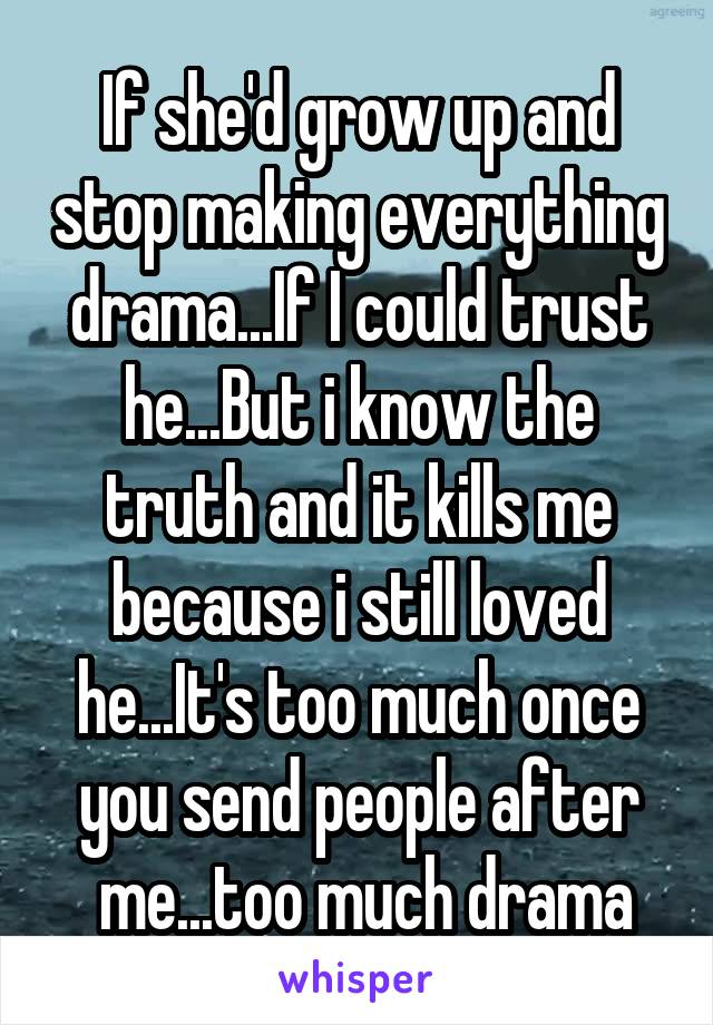 If she'd grow up and stop making everything drama...If I could trust he...But i know the truth and it kills me because i still loved he...It's too much once you send people after  me...too much drama