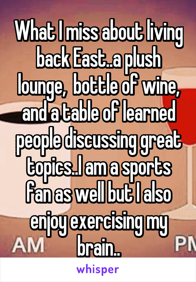 What I miss about living back East..a plush lounge,  bottle of wine, and a table of learned people discussing great topics..I am a sports fan as well but I also enjoy exercising my brain..