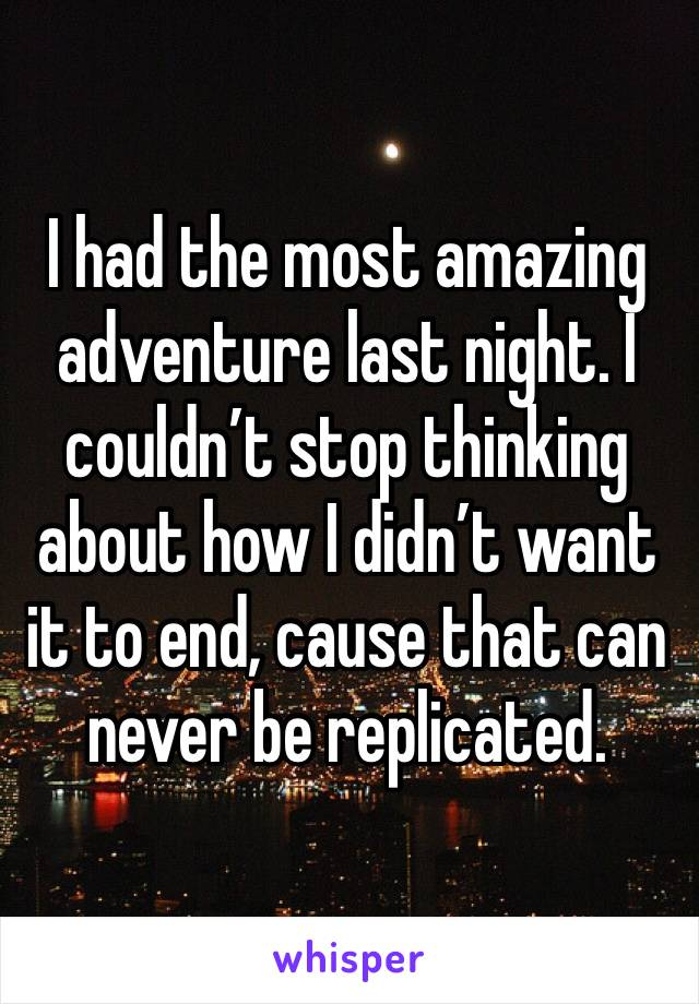 I had the most amazing adventure last night. I couldn't stop thinking about how I didn't want it to end, cause that can never be replicated.