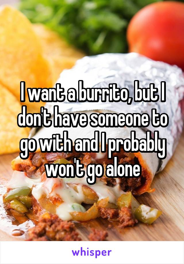 I want a burrito, but I don't have someone to go with and I probably won't go alone