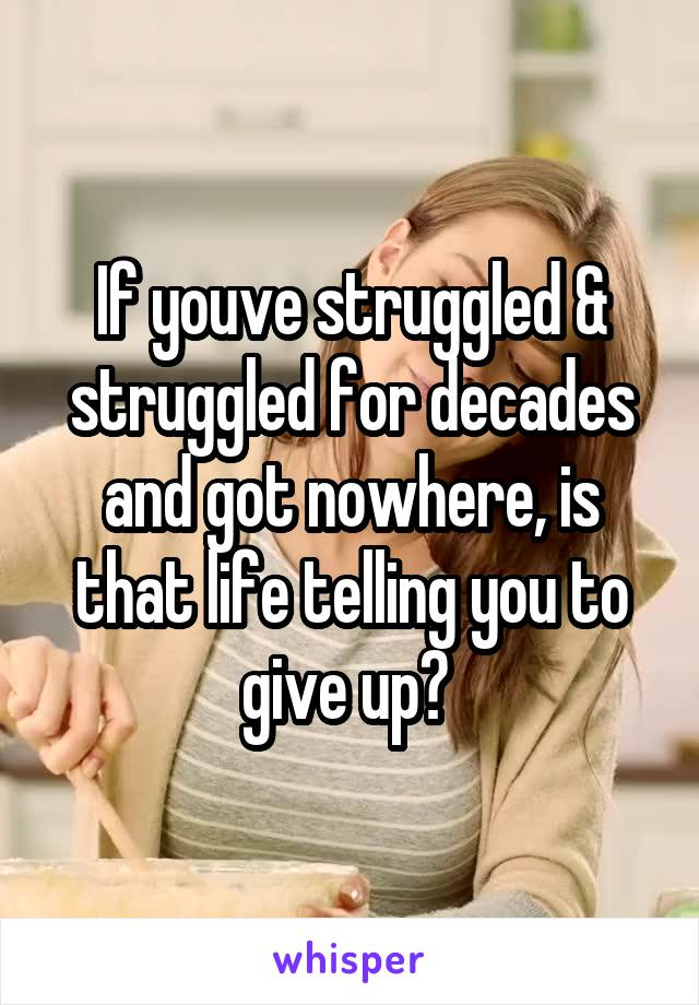 If youve struggled & struggled for decades and got nowhere, is that life telling you to give up?