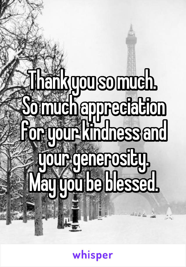Thank you so much.  So much appreciation for your kindness and your generosity. May you be blessed.
