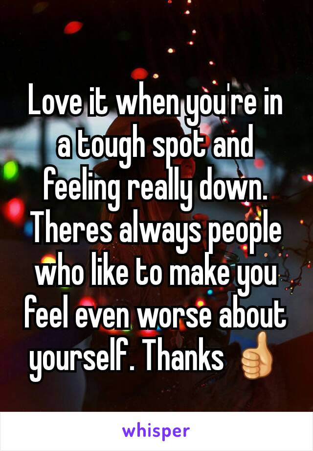 Love it when you're in a tough spot and feeling really down.  Theres always people who like to make you feel even worse about yourself. Thanks 👍