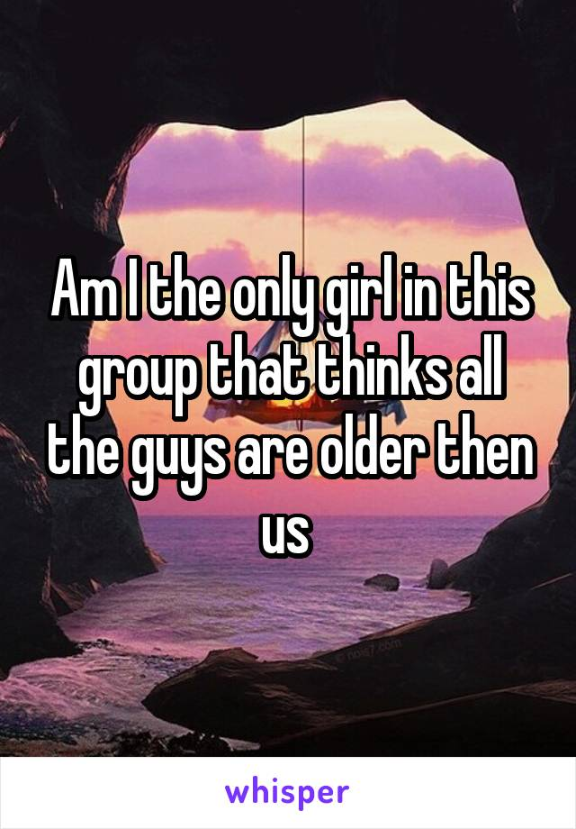 Am I the only girl in this group that thinks all the guys are older then us