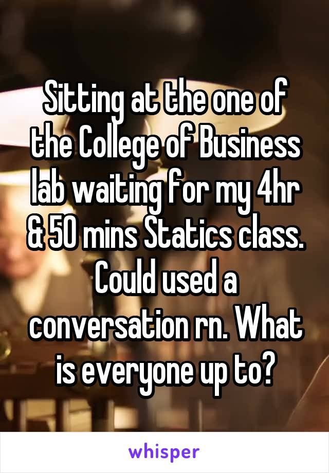Sitting at the one of the College of Business lab waiting for my 4hr & 50 mins Statics class. Could used a conversation rn. What is everyone up to?