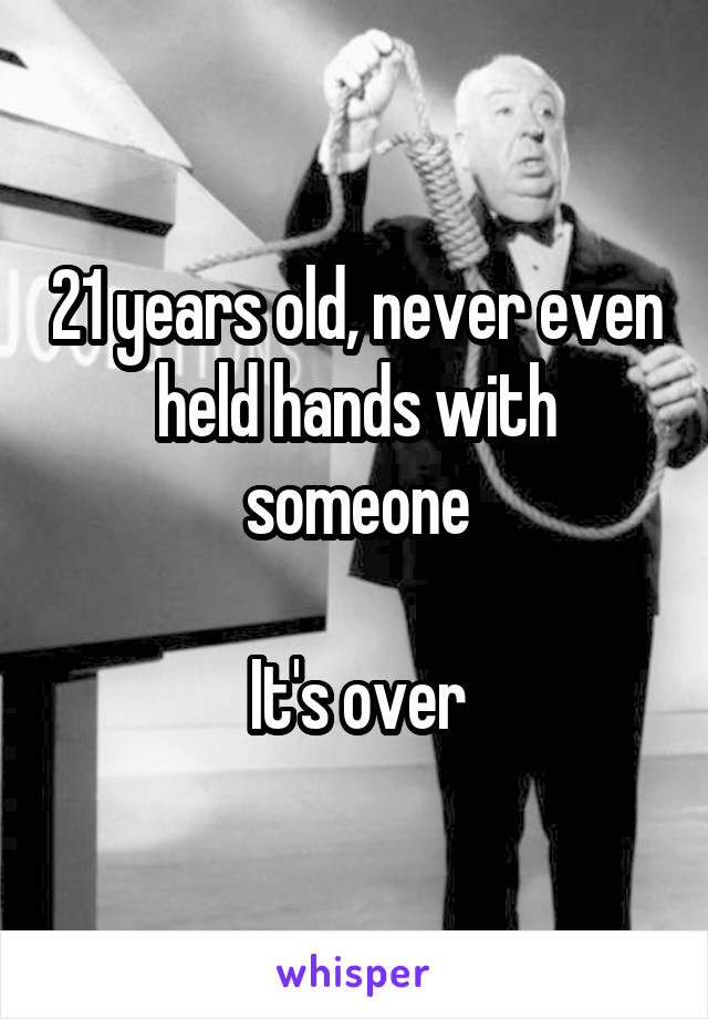 21 years old, never even held hands with someone  It's over