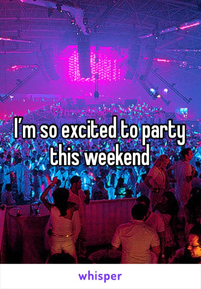 I'm so excited to party this weekend