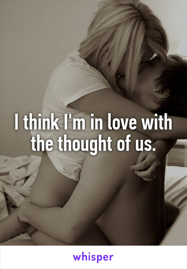 I think I'm in love with the thought of us.
