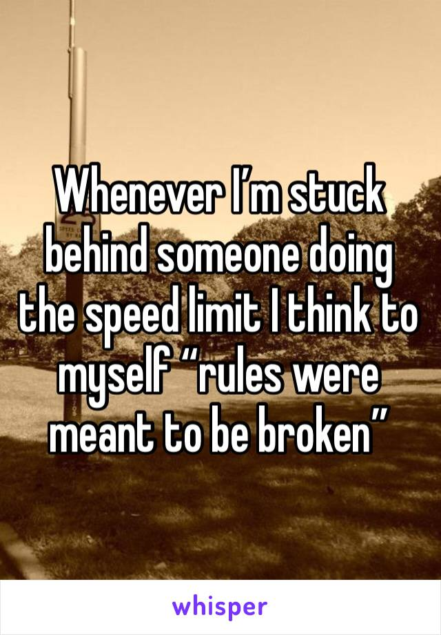 "Whenever I'm stuck behind someone doing the speed limit I think to myself ""rules were meant to be broken"""