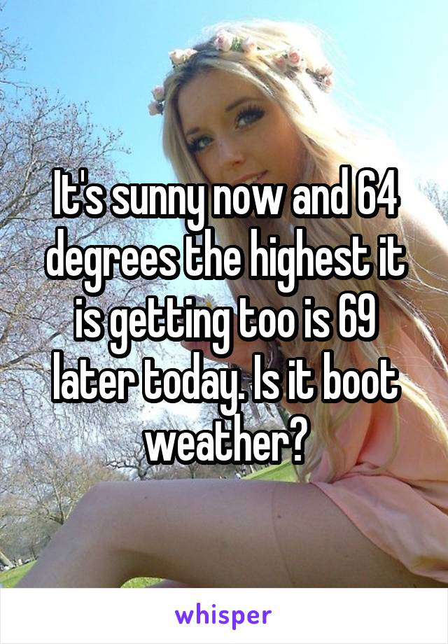 It's sunny now and 64 degrees the highest it is getting too is 69 later today. Is it boot weather?